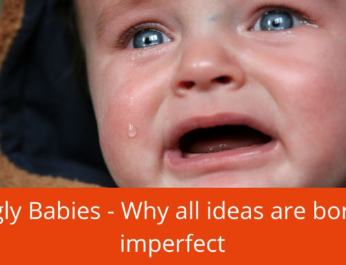 Ugly babies – why all ideas are born imperfect